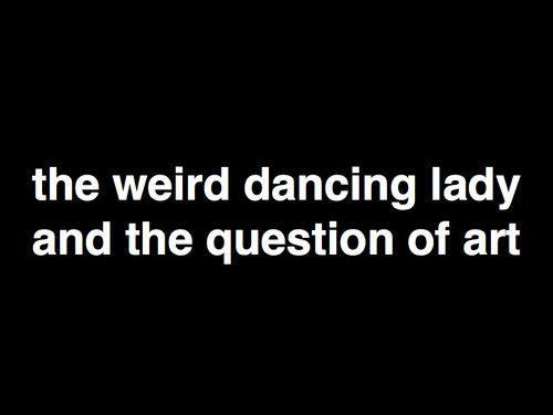 the weird dancing lady and the question of art
