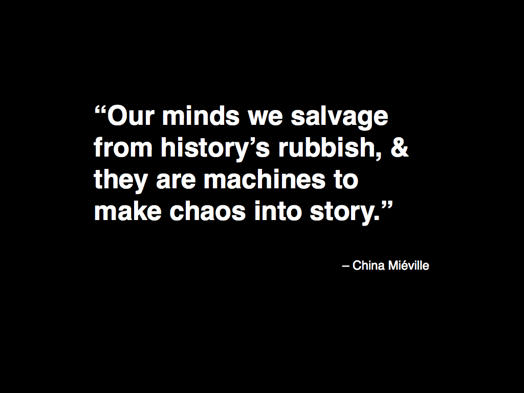 Our minds we salvage from history's rubbish, & they are machines to make chaos into story.