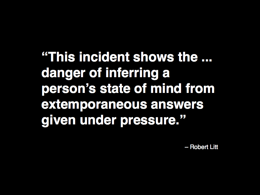 This incident shows the ... danger of inferring a person's state of mind from extemporaneous answers given under pressure.